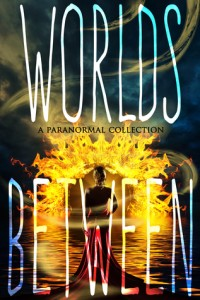 """Book Cover for """"Worlds Between: A Paranormal Collection"""""""
